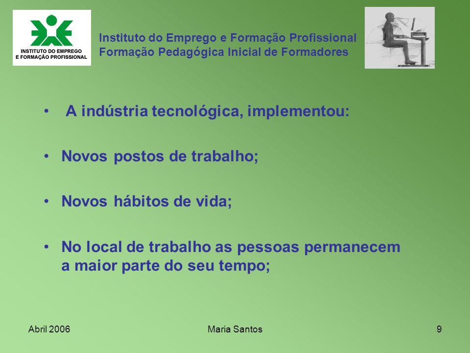 Abril 2006Maria Santos9 Instituto do Emprego e Formação Profissional Formação Pedagógica Inicial de Formadores A indústria tecnológica, implementou: N