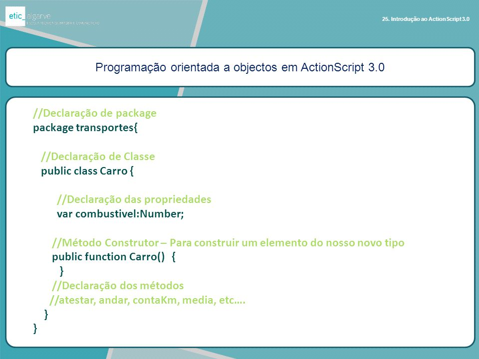 Programação orientada a objectos em ActionScript 3.0 25. Introdução ao ActionScript 3.0 //Declaração de package package transportes{ //Declaração de C