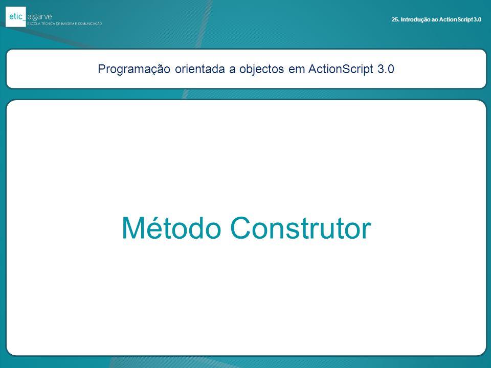 Programação orientada a objectos em ActionScript 3.0 Método Construtor 25. Introdução ao ActionScript 3.0