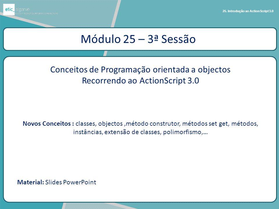 25. Introdução ao ActionScript 3.0 Módulo 25 – 3ª Sessão Conceitos de Programação orientada a objectos Recorrendo ao ActionScript 3.0 Novos Conceitos