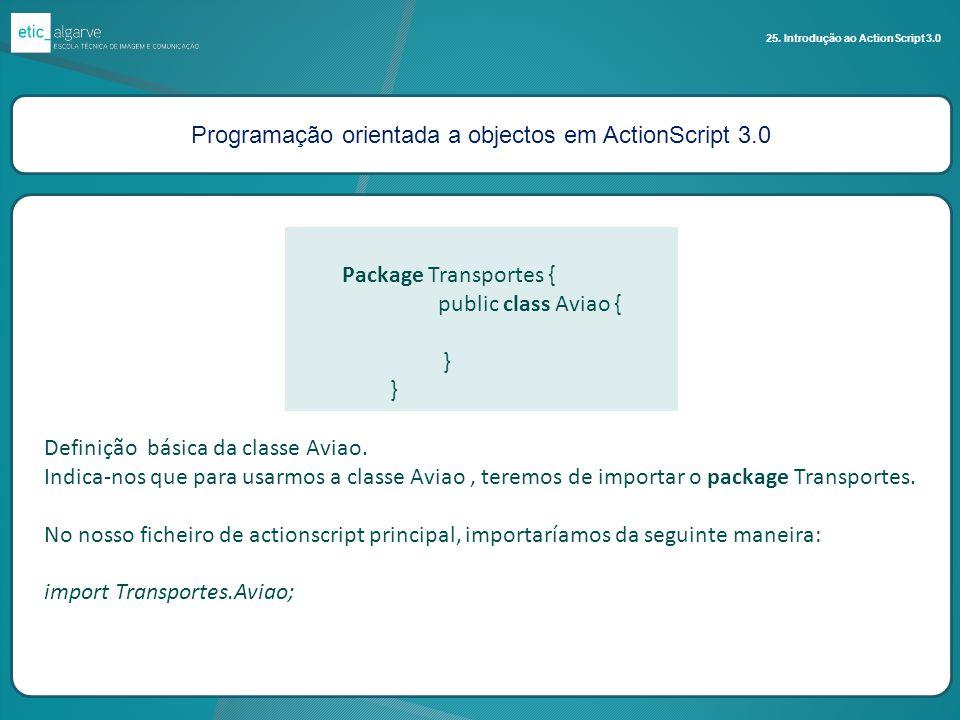 Programação orientada a objectos em ActionScript 3.0 25. Introdução ao ActionScript 3.0 Package Transportes { public class Aviao { } Definição básica