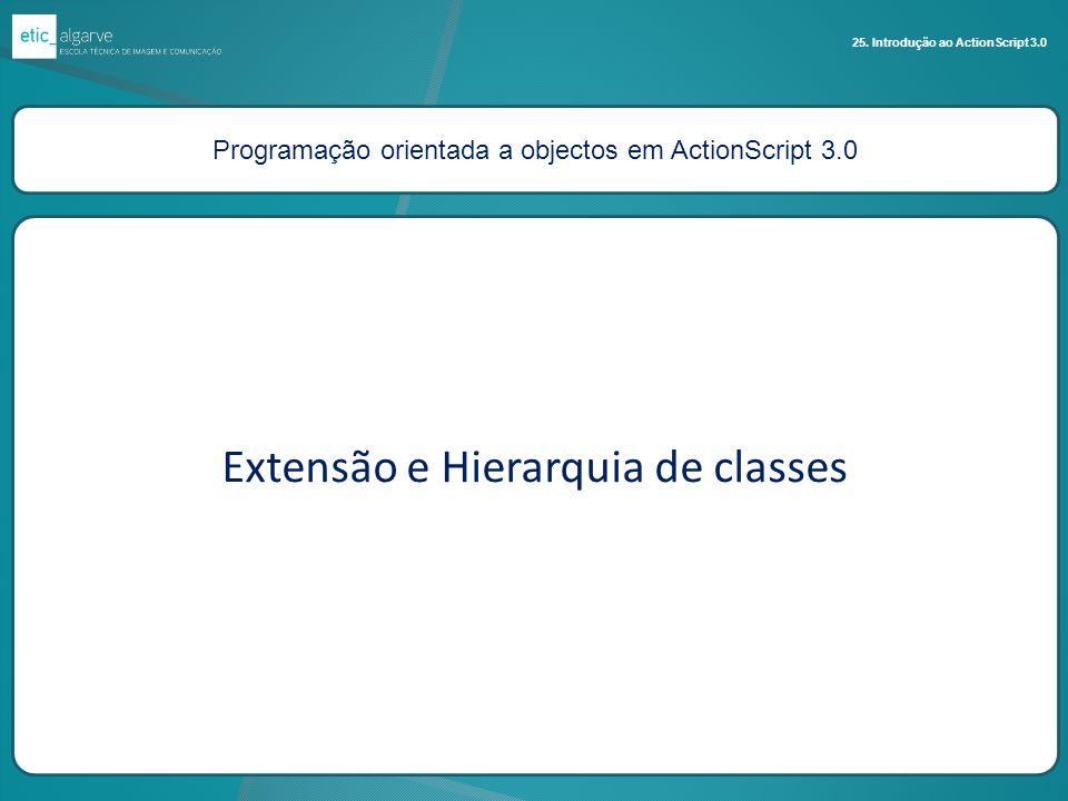 Programação orientada a objectos em ActionScript 3.0 25. Introdução ao ActionScript 3.0 Extensão e Hierarquia de classes