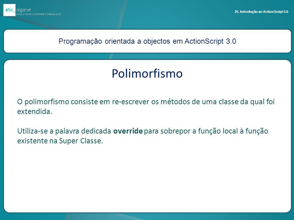 Programação orientada a objectos em ActionScript 3.0 25. Introdução ao ActionScript 3.0 Polimorfismo O polimorfismo consiste em re-escrever os métodos