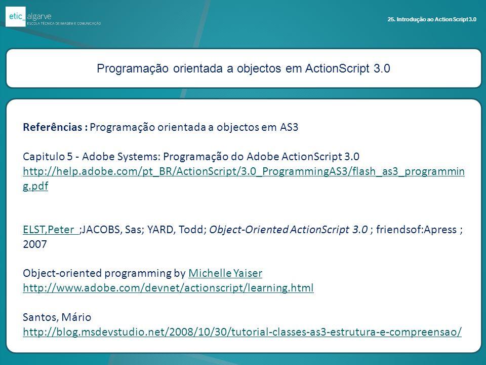 Programação orientada a objectos em ActionScript 3.0 25. Introdução ao ActionScript 3.0 Referências : Programação orientada a objectos em AS3 Capitulo