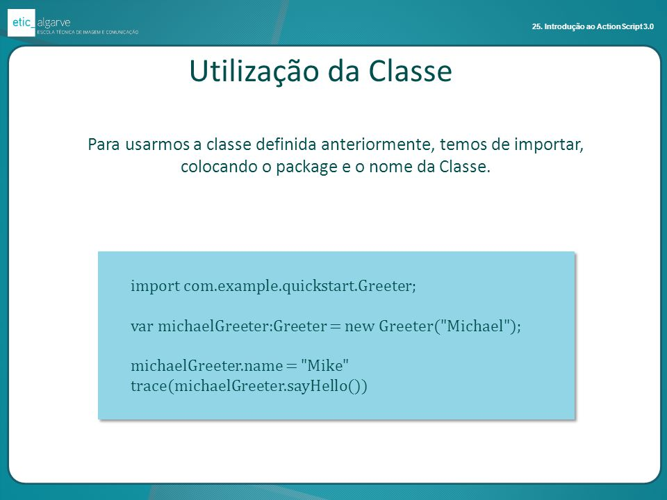 25. Introdução ao ActionScript 3.0 import com.example.quickstart.Greeter; var michaelGreeter:Greeter = new Greeter(