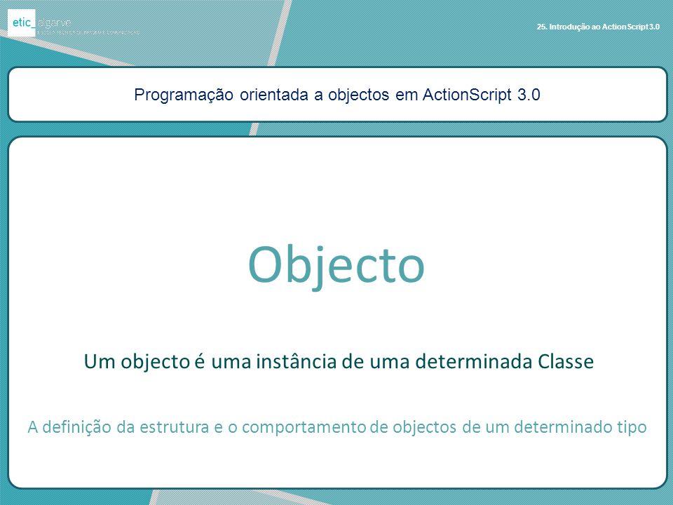 Programação orientada a objectos em ActionScript 3.0 25. Introdução ao ActionScript 3.0 Um objecto é uma instância de uma determinada Classe Objecto A