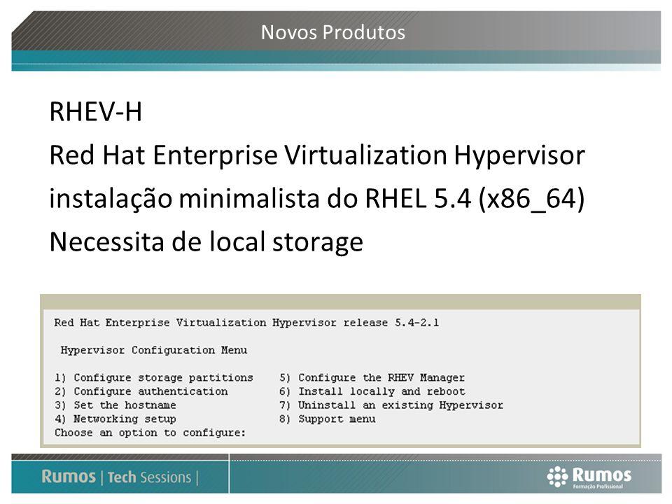 Novos Produtos RHEV-H Red Hat Enterprise Virtualization Hypervisor instalação minimalista do RHEL 5.4 (x86_64) Necessita de local storage