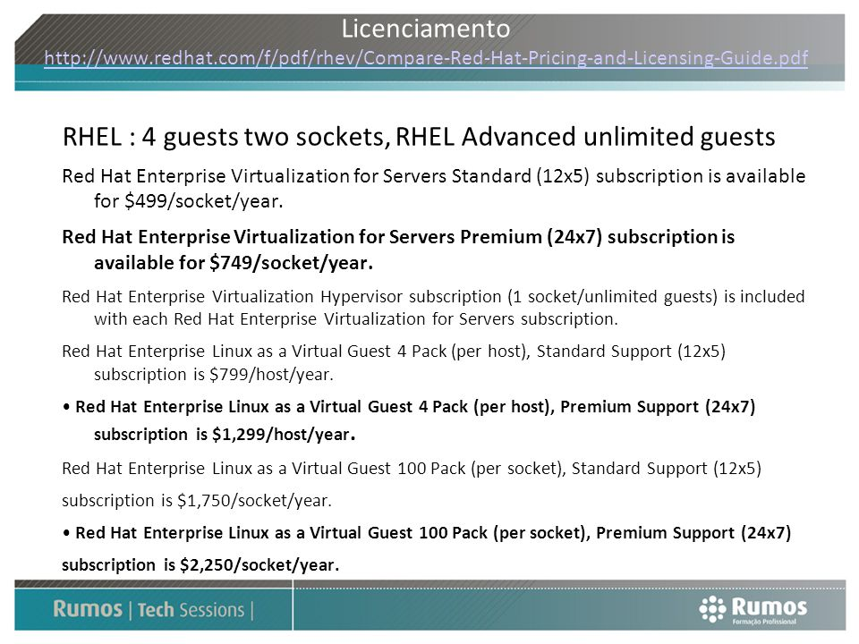 Licenciamento http://www.redhat.com/f/pdf/rhev/Compare-Red-Hat-Pricing-and-Licensing-Guide.pdf http://www.redhat.com/f/pdf/rhev/Compare-Red-Hat-Pricin