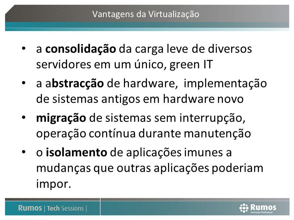 Vantagens da Virtualização a consolidação da carga leve de diversos servidores em um único, green IT a abstracção de hardware, implementação de sistem