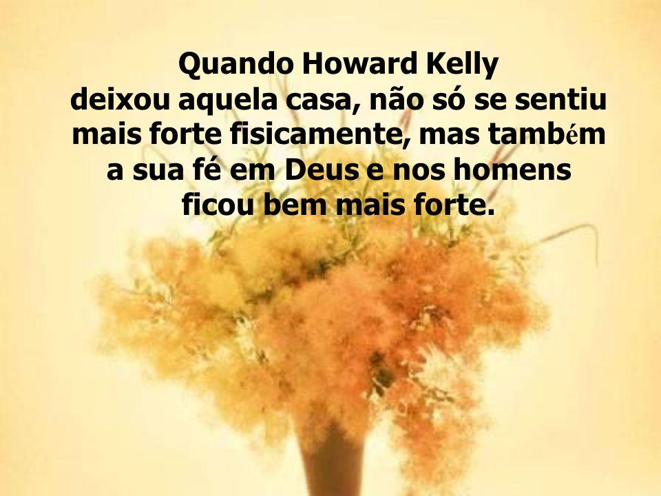 Quando Howard Kelly deixou aquela casa, não só se sentiu mais forte fisicamente, mas tamb é m a sua fé em Deus e nos homens ficou bem mais forte.