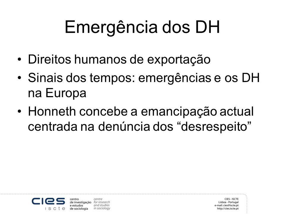 Emergência dos DH Direitos humanos de exportação Sinais dos tempos: emergências e os DH na Europa Honneth concebe a emancipação actual centrada na denúncia dos desrespeito