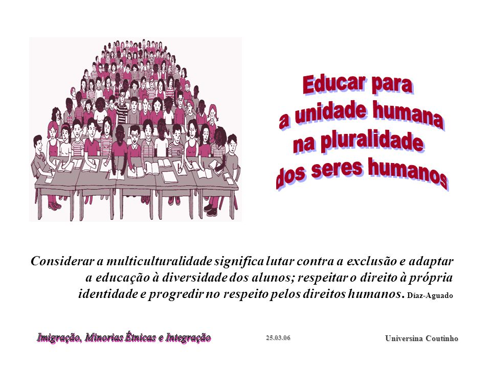 25.03.06 Universina Coutinho Considerar a multiculturalidade significa lutar contra a exclusão e adaptar a educação à diversidade dos alunos; respeitar o direito à própria identidade e progredir no respeito pelos direitos humanos.