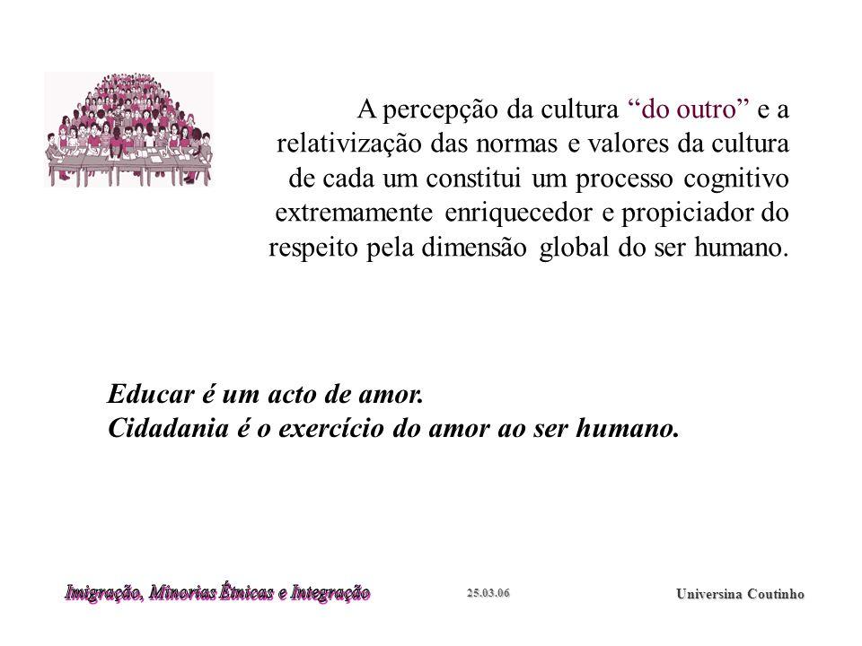 25.03.06 Universina Coutinho A percepção da cultura do outro e a relativização das normas e valores da cultura de cada um constitui um processo cognitivo extremamente enriquecedor e propiciador do respeito pela dimensão global do ser humano.