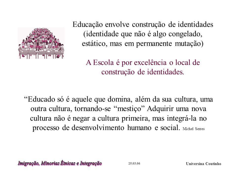 25.03.06 Universina Coutinho Educação envolve construção de identidades (identidade que não é algo congelado, estático, mas em permanente mutação) A Escola é por excelência o local de construção de identidades.
