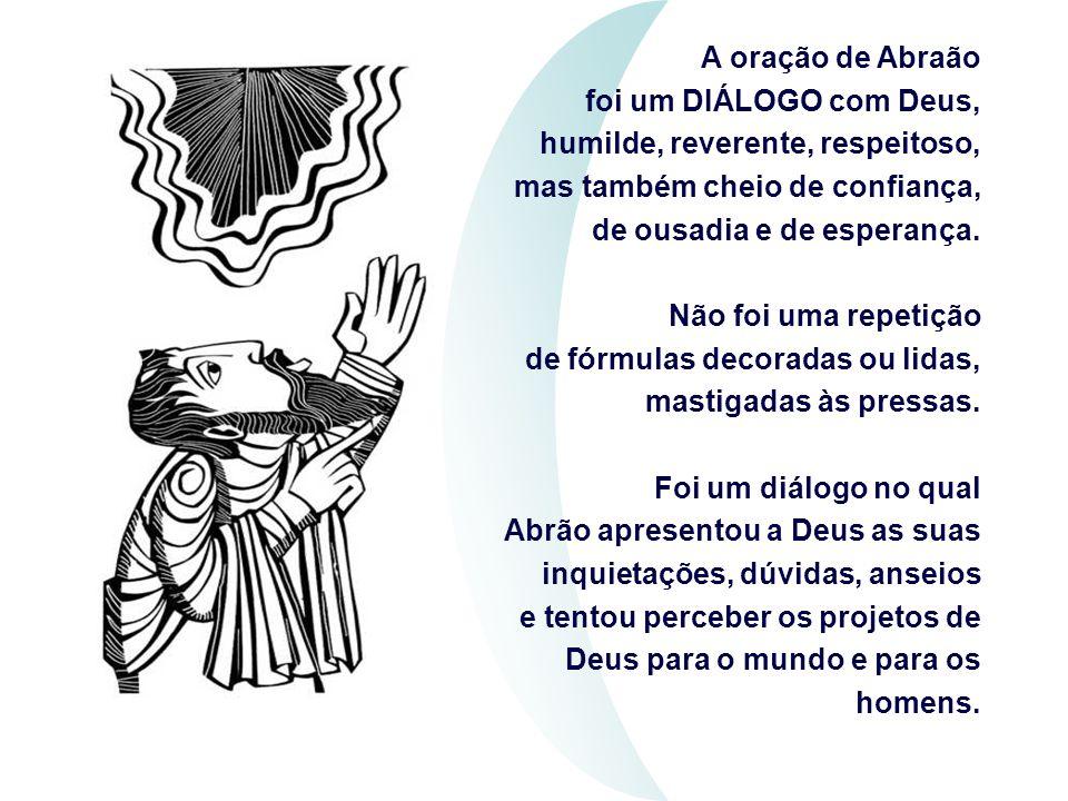 A oração de Abraão foi um DIÁLOGO com Deus, humilde, reverente, respeitoso, mas também cheio de confiança, de ousadia e de esperança.