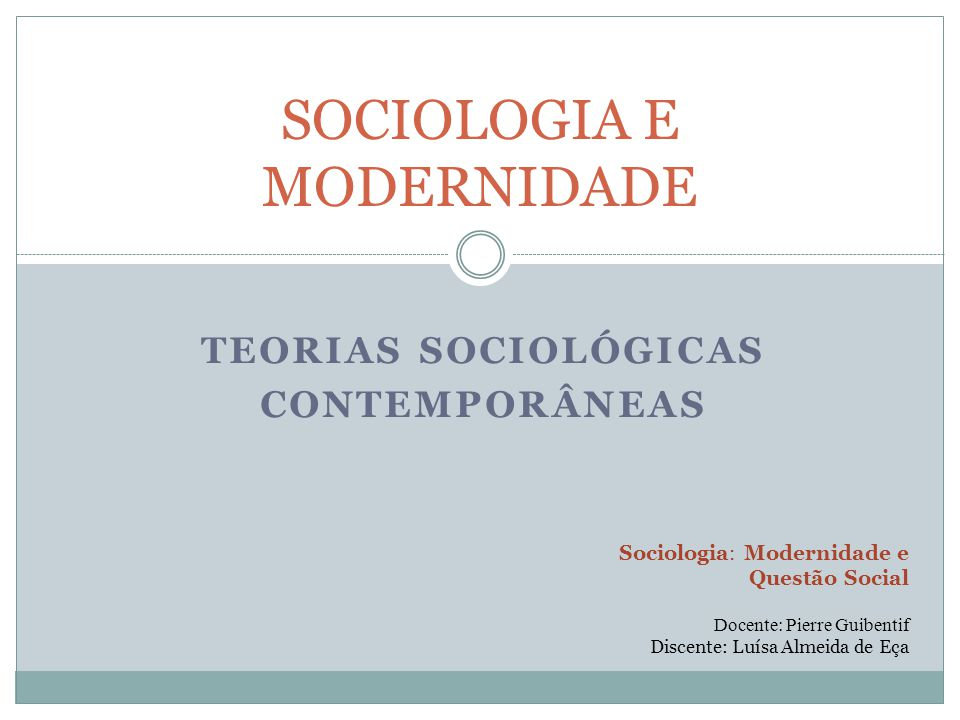 TEORIAS SOCIOLÓGICAS CONTEMPORÂNEAS SOCIOLOGIA E MODERNIDADE Sociologia: Modernidade e Questão Social Docente: Pierre Guibentif Discente: Luísa Almeid