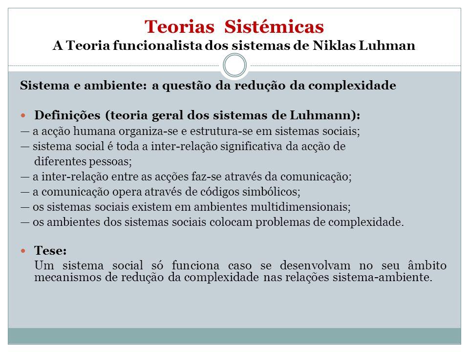 Teorias Sistémicas A Teoria funcionalista dos sistemas de Niklas Luhman Sistema e ambiente: a questão da redução da complexidade Definições (teoria ge
