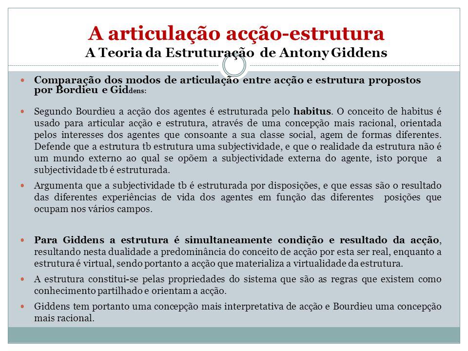 A articulação acção-estrutura A Teoria da Estruturação de Antony Giddens Comparação dos modos de articulação entre acção e estrutura propostos por Bordieu e Gid dens: Segundo Bourdieu a acção dos agentes é estruturada pelo habitus.