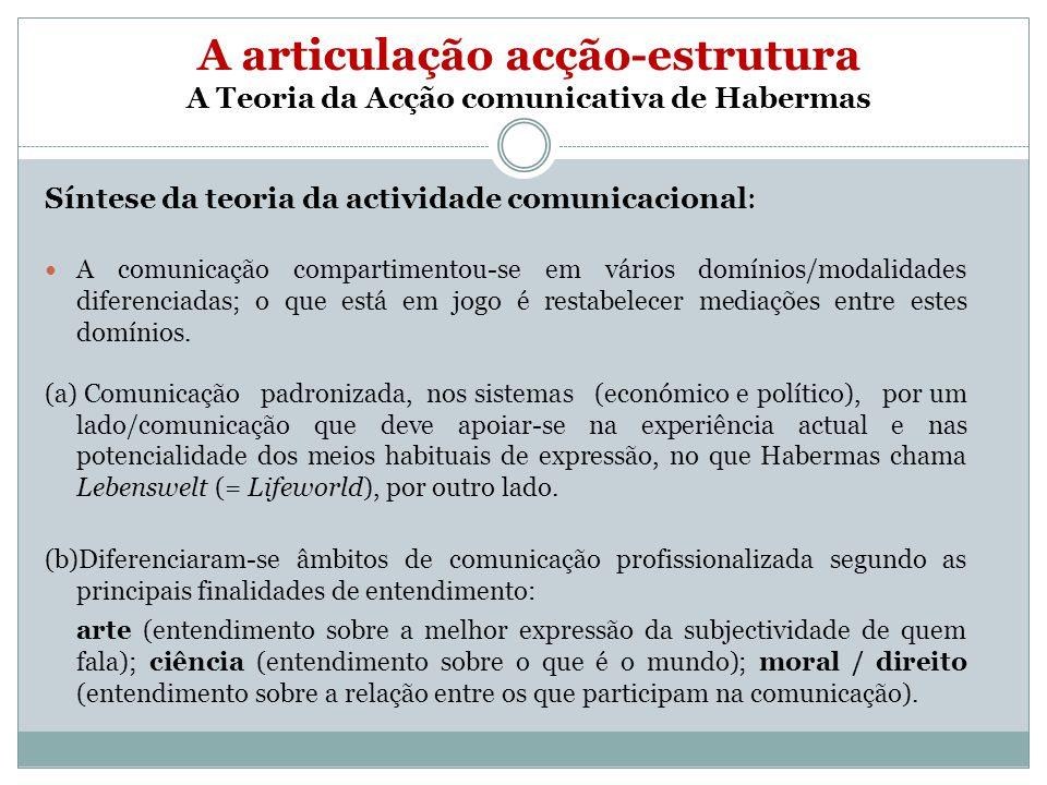 A articulação acção-estrutura A Teoria da Acção comunicativa de Habermas Síntese da teoria da actividade comunicacional: A comunicação compartimentou-se em vários domínios/modalidades diferenciadas; o que está em jogo é restabelecer mediações entre estes domínios.