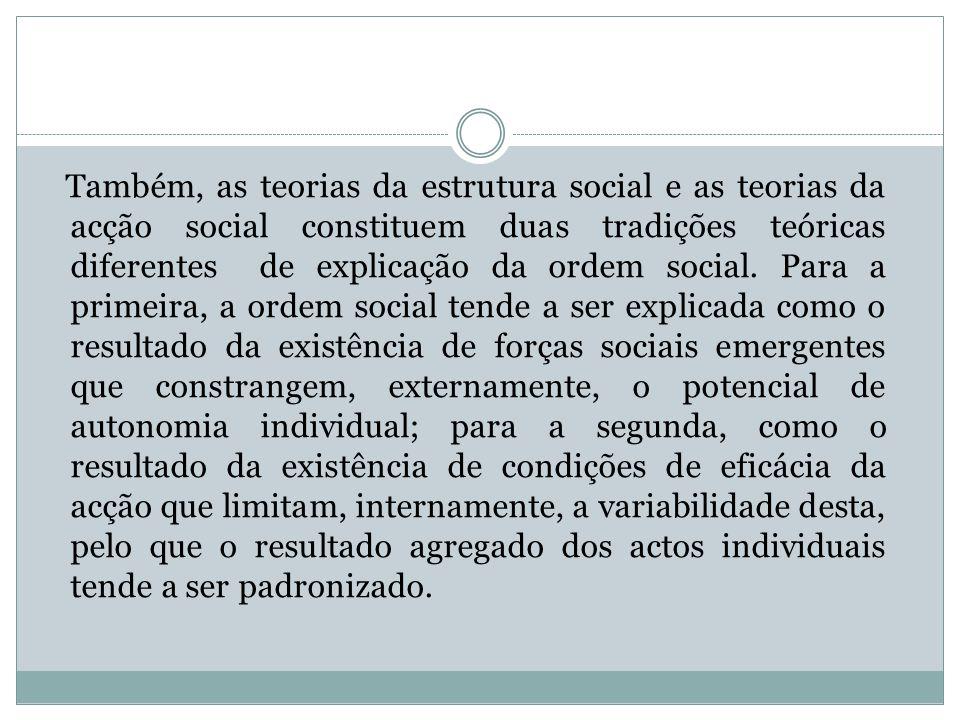 Também, as teorias da estrutura social e as teorias da acção social constituem duas tradições teóricas diferentes de explicação da ordem social. Para