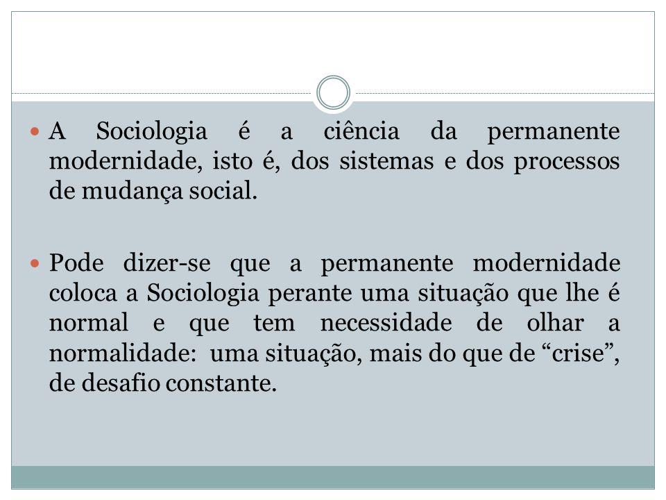 A Sociologia é a ciência da permanente modernidade, isto é, dos sistemas e dos processos de mudança social. Pode dizer-se que a permanente modernidade