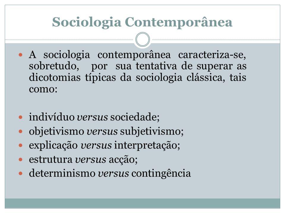 Sociologia Contemporânea A sociologia contemporânea caracteriza-se, sobretudo, por sua tentativa de superar as dicotomias típicas da sociologia clássica, tais como: indivíduo versus sociedade; objetivismo versus subjetivismo; explicação versus interpretação; estrutura versus acção; determinismo versus contingência