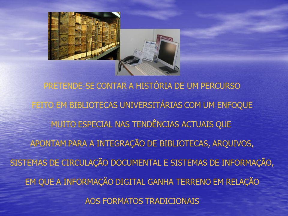 PRETENDE-SE CONTAR A HISTÓRIA DE UM PERCURSO FEITO EM BIBLIOTECAS UNIVERSITÁRIAS COM UM ENFOQUE MUITO ESPECIAL NAS TENDÊNCIAS ACTUAIS QUE APONTAM PARA A INTEGRAÇÃO DE BIBLIOTECAS, ARQUIVOS, SISTEMAS DE CIRCULAÇÃO DOCUMENTAL E SISTEMAS DE INFORMAÇÃO, EM QUE A INFORMAÇÃO DIGITAL GANHA TERRENO EM RELAÇÃO AOS FORMATOS TRADICIONAIS