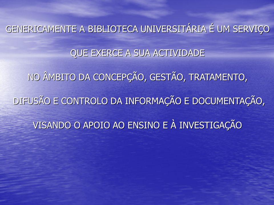 GENERICAMENTE A BIBLIOTECA UNIVERSITÁRIA É UM SERVIÇO QUE EXERCE A SUA ACTIVIDADE NO ÂMBITO DA CONCEPÇÃO, GESTÃO, TRATAMENTO, DIFUSÃO E CONTROLO DA INFORMAÇÃO E DOCUMENTAÇÃO, DIFUSÃO E CONTROLO DA INFORMAÇÃO E DOCUMENTAÇÃO, VISANDO O APOIO AO ENSINO E À INVESTIGAÇÃO