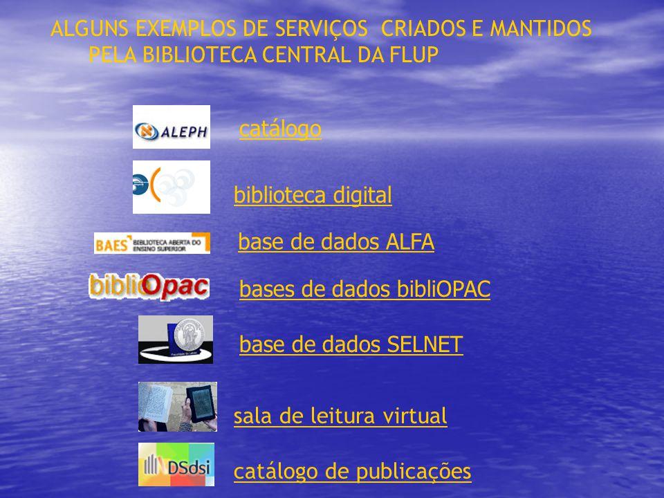 ALGUNS EXEMPLOS DE SERVIÇOS CRIADOS E MANTIDOS PELA BIBLIOTECA CENTRAL DA FLUP sala de leitura virtual catálogo de publicações catálogo biblioteca digital bases de dados bibliOPAC base de dados SELNET base de dados ALFA