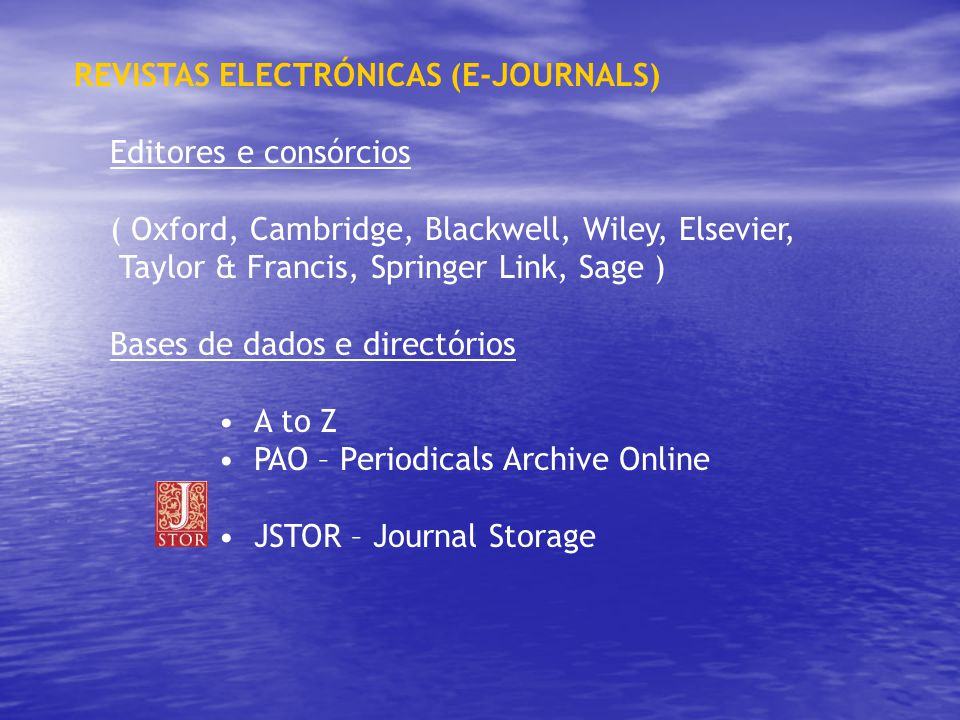 REVISTAS ELECTRÓNICAS (E-JOURNALS) Editores e consórcios ( Oxford, Cambridge, Blackwell, Wiley, Elsevier, Taylor & Francis, Springer Link, Sage ) Bases de dados e directórios A to Z PAO – Periodicals Archive Online JSTOR – Journal Storage