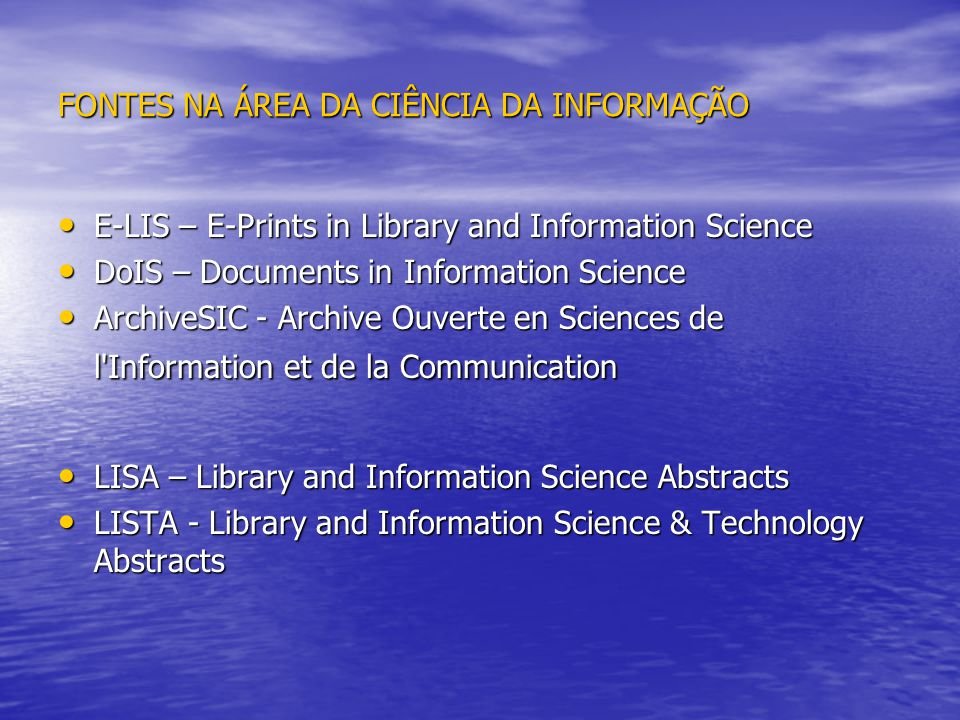 FONTES NA ÁREA DA CIÊNCIA DA INFORMAÇÃO E-LIS – E-Prints in Library and Information Science E-LIS – E-Prints in Library and Information Science DoIS – Documents in Information Science DoIS – Documents in Information Science ArchiveSIC - Archive Ouverte en Sciences de l Information et de la Communication ArchiveSIC - Archive Ouverte en Sciences de l Information et de la Communication LISA – Library and Information Science Abstracts LISA – Library and Information Science Abstracts LISTA - Library and Information Science & Technology Abstracts LISTA - Library and Information Science & Technology Abstracts