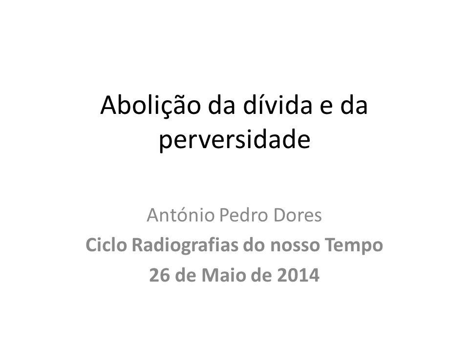 Abolição da dívida e da perversidade António Pedro Dores Ciclo Radiografias do nosso Tempo 26 de Maio de 2014