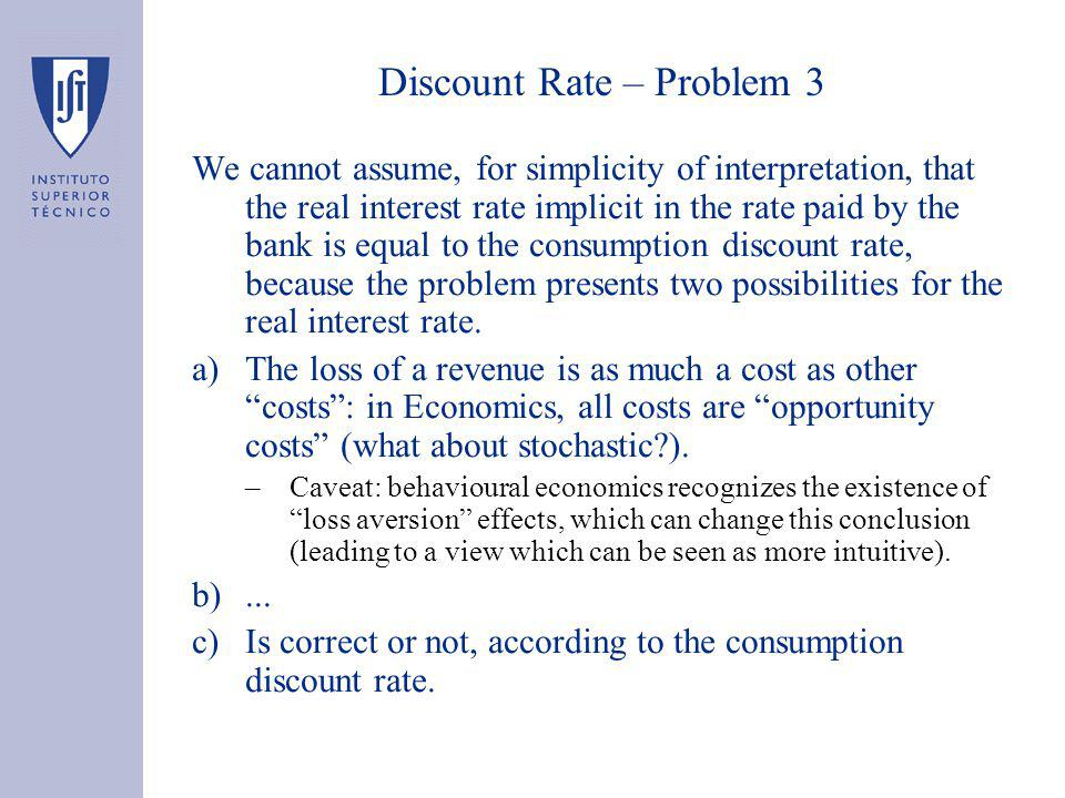 Discount Rate – Problem 3 We cannot assume, for simplicity of interpretation, that the real interest rate implicit in the rate paid by the bank is equal to the consumption discount rate, because the problem presents two possibilities for the real interest rate.