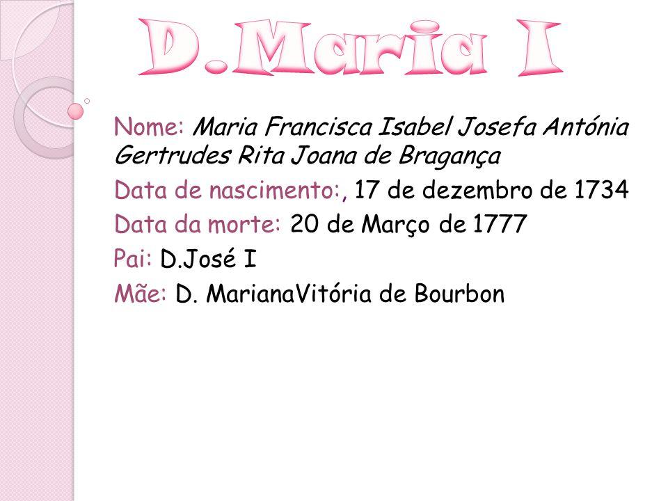 Nome: Maria Francisca Isabel Josefa Antónia Gertrudes Rita Joana de Bragança Data de nascimento:, 17 de dezembro de 1734 Data da morte: 20 de Março de
