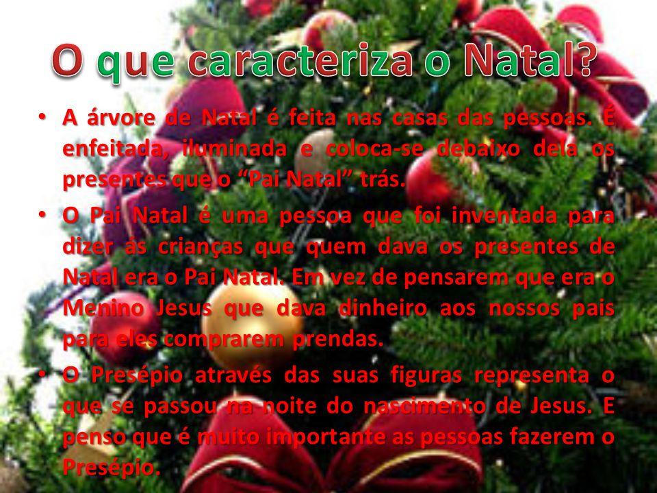 A árvore de Natal é feita nas casas das pessoas. É enfeitada, iluminada e coloca-se debaixo dela os presentes que o Pai Natal trás. A árvore de Natal