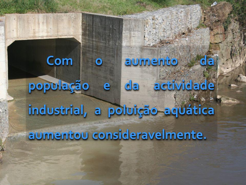 Com o aumento da população e da actividade industrial, a poluição aquática aumentou consideravelmente.