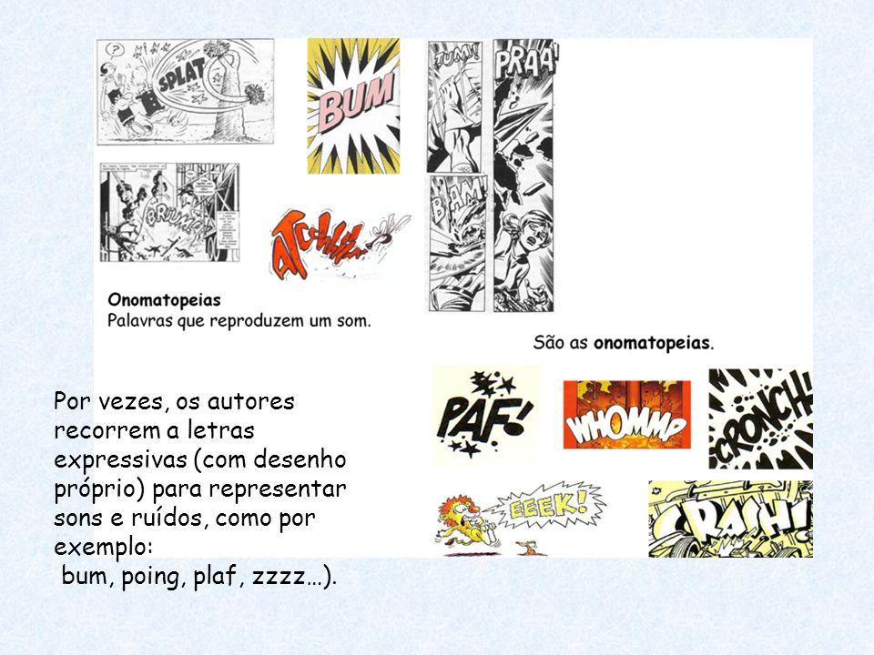 Por vezes, os autores recorrem a letras expressivas (com desenho próprio) para representar sons e ruídos, como por exemplo: bum, poing, plaf, zzzz…).