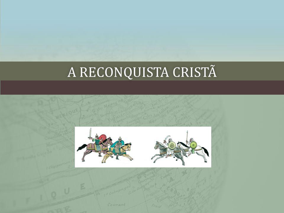 A RECONQUISTA CRISTÃA RECONQUISTA CRISTÃ