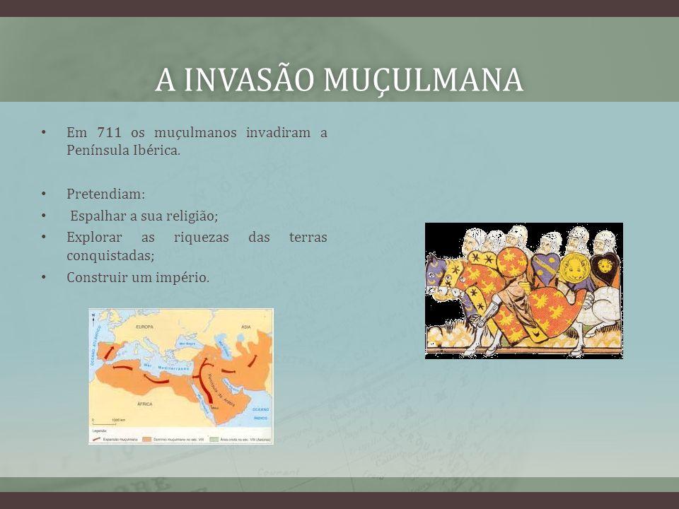 A INVASÃO MUÇULMANAA INVASÃO MUÇULMANA Em 711 os muçulmanos invadiram a Península Ibérica. Pretendiam: Espalhar a sua religião; Explorar as riquezas d