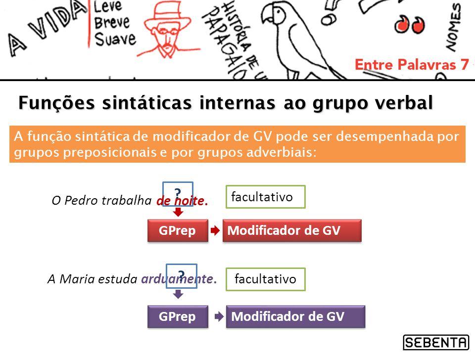 ? facultativo Funções sintáticas internas ao grupo verbal O Pedro trabalha de noite. A função sintática de modificador de GV pode ser desempenhada por