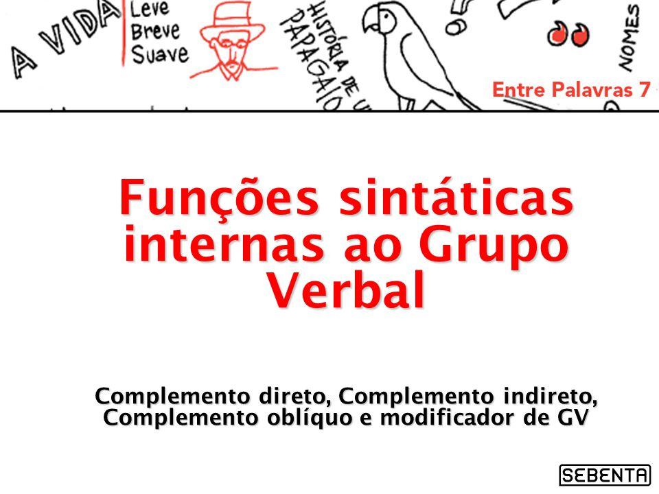 Funções sintáticas internas ao Grupo Verbal Complemento direto, Complemento indireto, Complemento oblíquo e modificador de GV