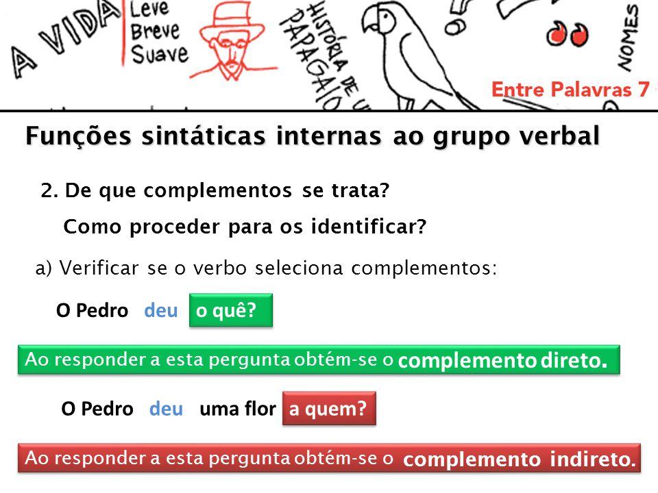Funções sintáticas internas ao grupo verbal 2. De que complementos se trata? Como proceder para os identificar? a) Verificar se o verbo seleciona comp