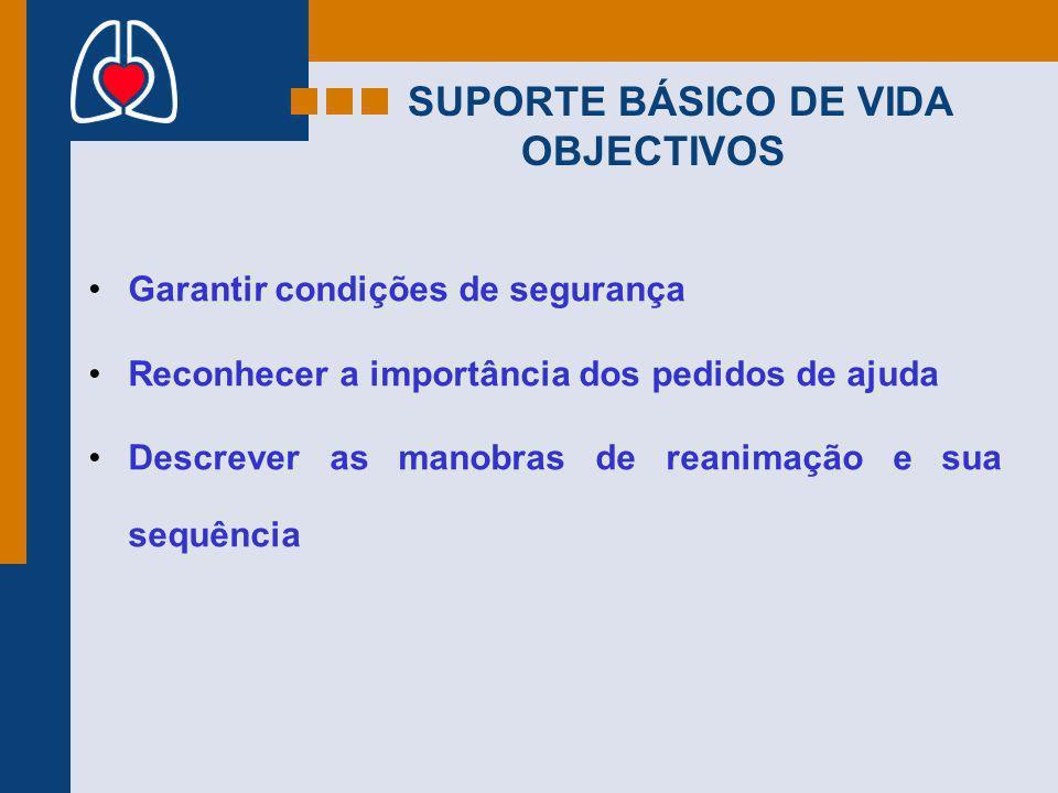 SUPORTE BÁSICO DE VIDA OBJECTIVOS Garantir condições de segurança Reconhecer a importância dos pedidos de ajuda Descrever as manobras de reanimação e