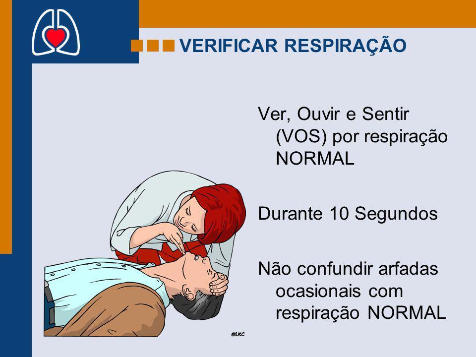 VERIFICAR RESPIRAÇÃO Ver, Ouvir e Sentir (VOS) por respiração NORMAL Durante 10 Segundos Não confundir arfadas ocasionais com respiração NORMAL