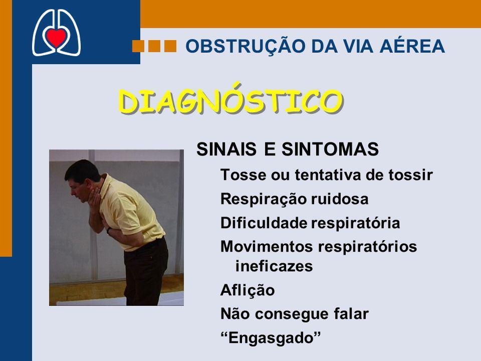 OBSTRUÇÃO DA VIA AÉREA DIAGNÓSTICO SINAIS E SINTOMAS Tosse ou tentativa de tossir Respiração ruidosa Dificuldade respiratória Movimentos respiratórios