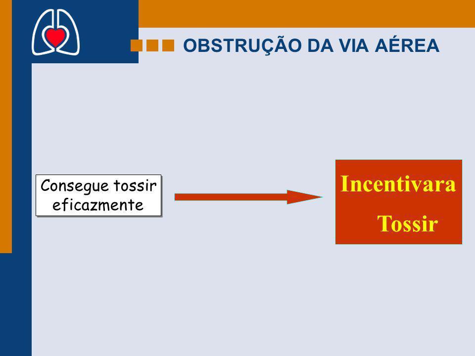 OBSTRUÇÃO DA VIA AÉREA Consegue tossir eficazmente Consegue tossir eficazmente Incentivara Tossir