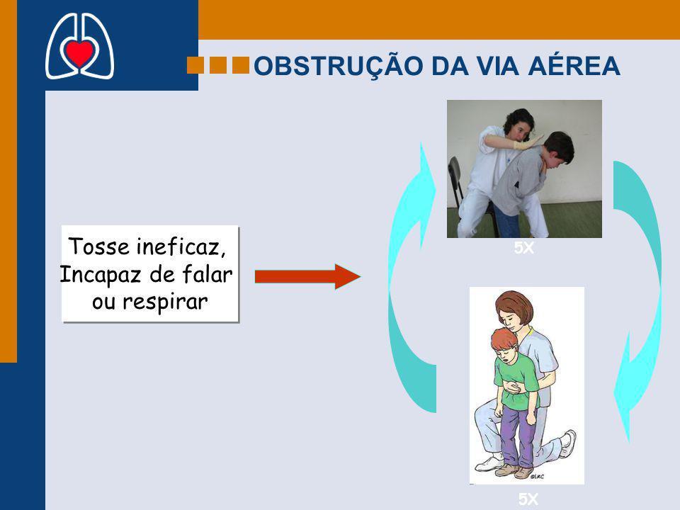OBSTRUÇÃO DA VIA AÉREA Tosse ineficaz, Incapaz de falar ou respirar Tosse ineficaz, Incapaz de falar ou respirar 5X
