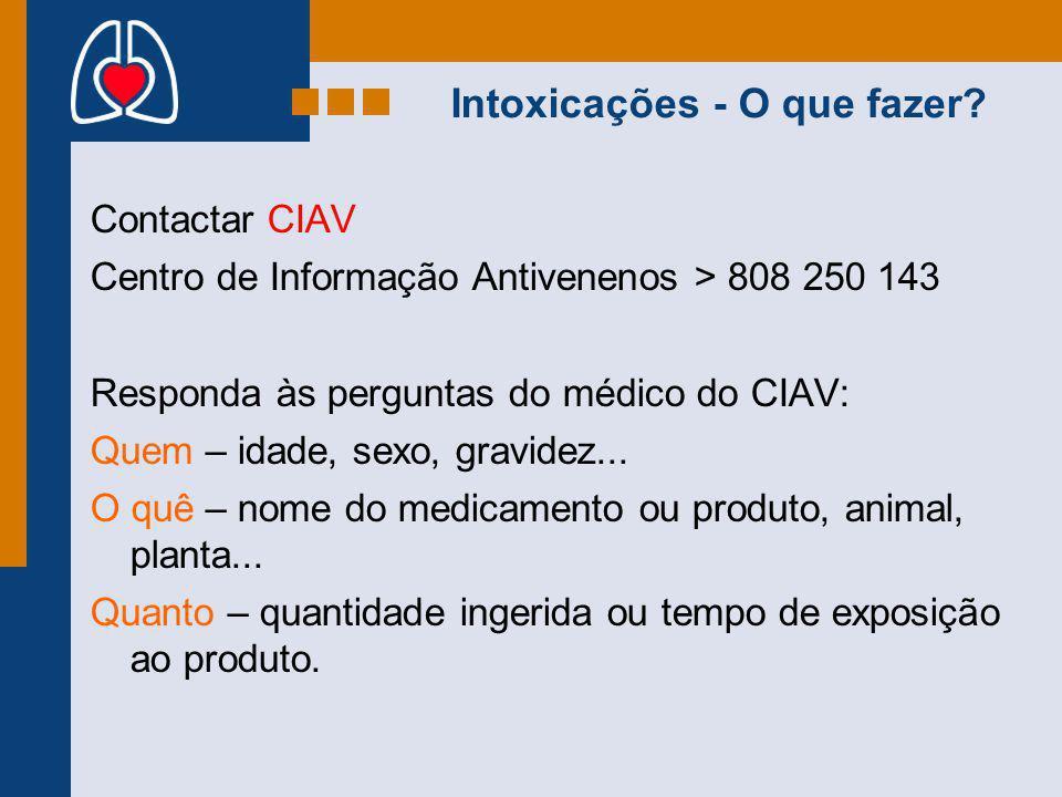 Intoxicações - O que fazer? Contactar CIAV Centro de Informação Antivenenos > 808 250 143 Responda às perguntas do médico do CIAV: Quem – idade, sexo,