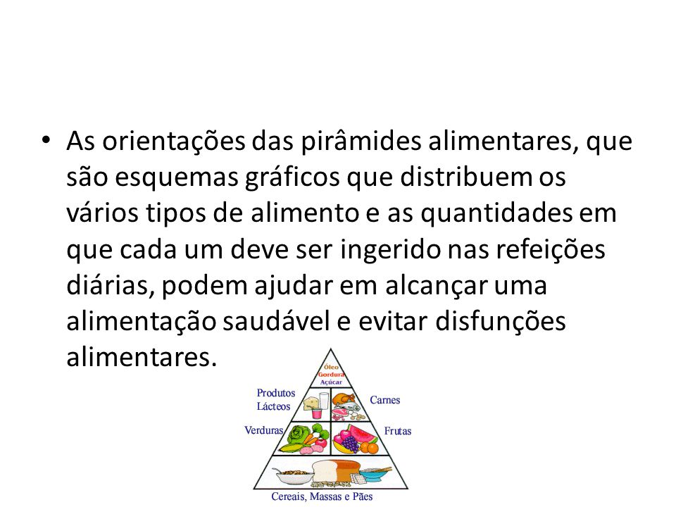 As orientações das pirâmides alimentares, que são esquemas gráficos que distribuem os vários tipos de alimento e as quantidades em que cada um deve se