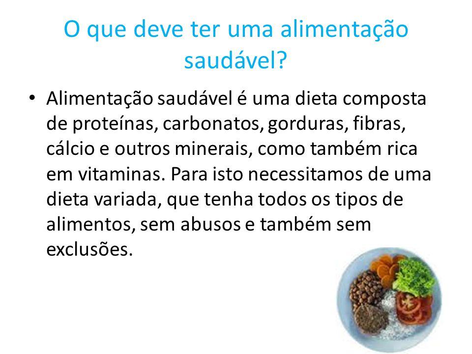 O que deve ter uma alimentação saudável? Alimentação saudável é uma dieta composta de proteínas, carbonatos, gorduras, fibras, cálcio e outros minerai